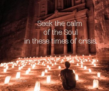 Seek the calm of the Soul in these times of crisis
