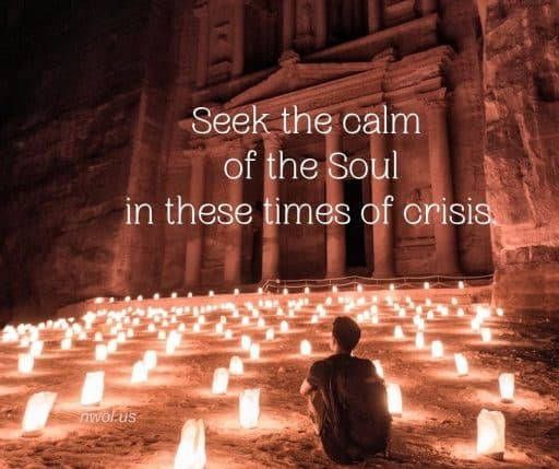 Seek the calm of the Soul in these times of crisis.