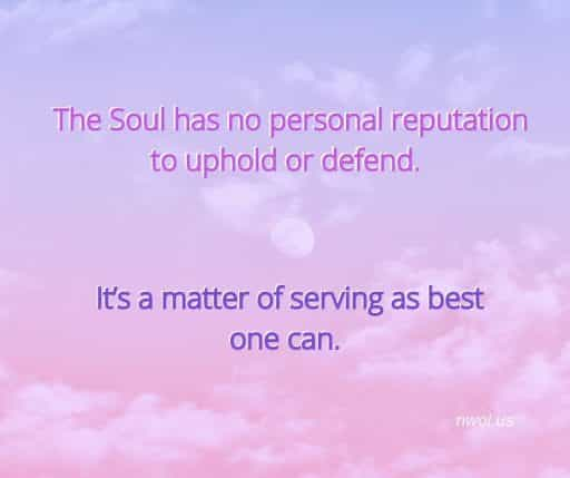The Soul has no personal reputation to uphold or defend. It's a matter of serving as best one can.