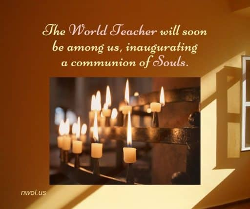 The World Teacher will soon be among us, inaugurating a communion of Souls.