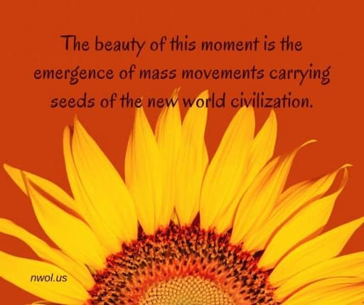 The beauty of this moment is the emergence of mass movements carrying seeds of the new world civilization.