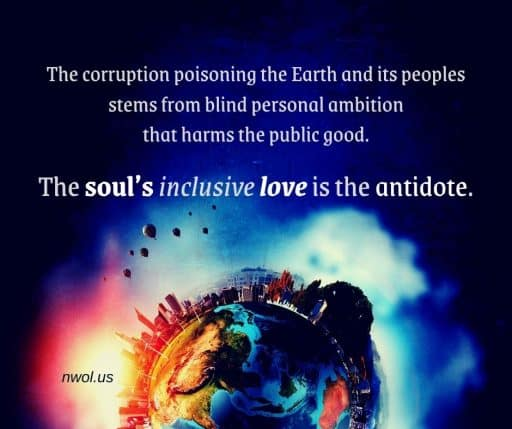 The corruption poisoning the Earth and its peoples stems from blind personal ambition that harms the public good. The soul's inclusive love is the antidote.