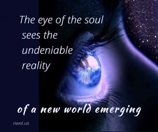 The eye of the soul sees the undeniable reality of a new world emerging.