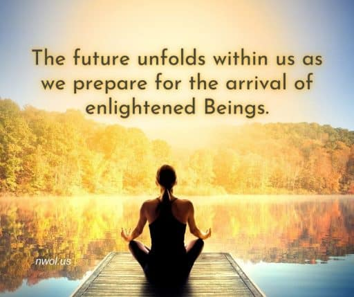 The future unfolds within us as we prepare for the arrival of enlightened Beings.