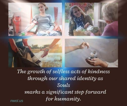 The growth of selfless acts of kindness through our shared identity as Souls marks a significant step forward for humanity.