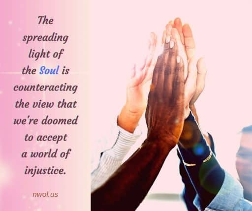 The spreading light of the Soul is counteracting the view that we're doomed to accept a world of injustice.