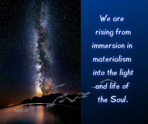 We are rising from immersion in materialism into the light and life of the Soul.