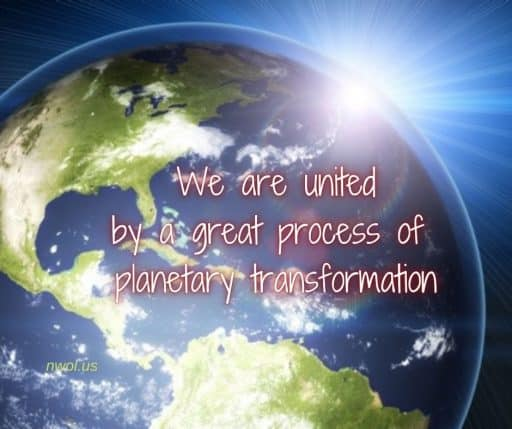 We are united by a great process of planetary transformation.