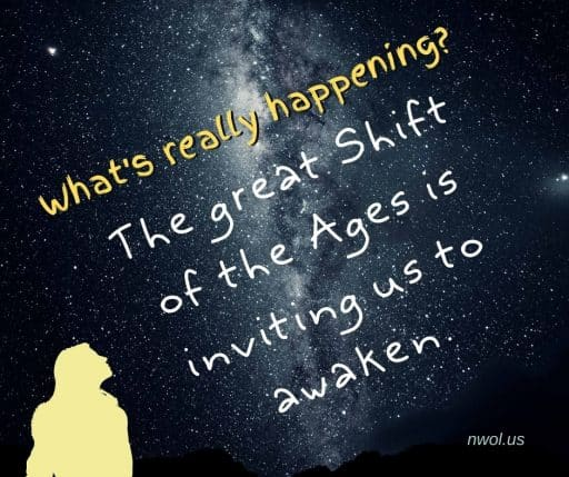 What's really happening? The great Shift of the Ages is inviting us to awaken.