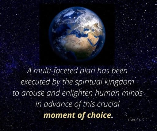 A multi-faceted plan has been executed by the spiritual kingdom to arouse and enlighten human minds in advance of this crucial moment of choice.