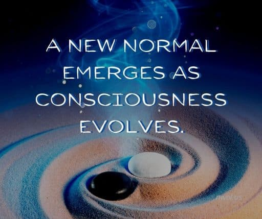 A new normal emerges as consciousness evolves.