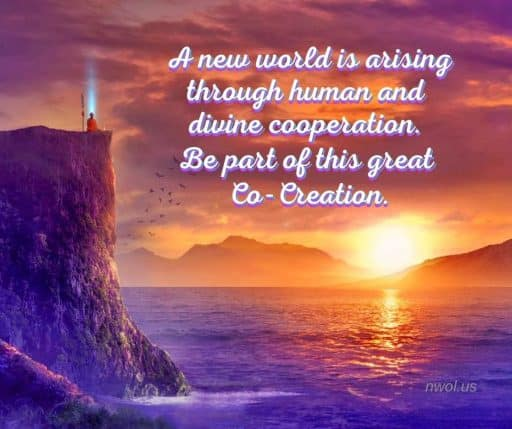 A new world is arising through human and divine cooperation. Be part of this great Co-Creation.