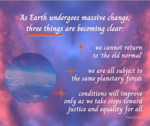 As Earth undergoes massive change, three things are becoming clear: ...we cannot return to 'the old normal' ...we are all subject to the same planetary forces ...conditions will improve only as we take steps toward justice and equality for all.