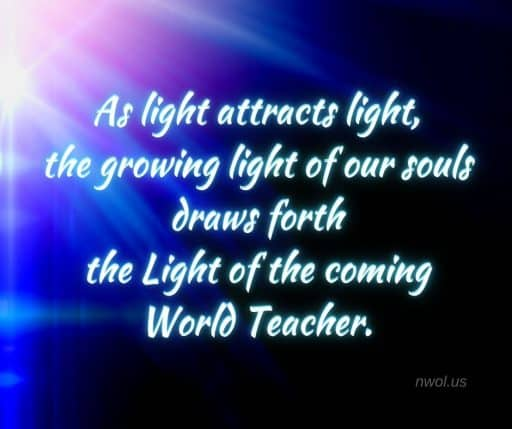 As light attracts light the growing light of our souls draws forth the Light of the coming World Teacher.