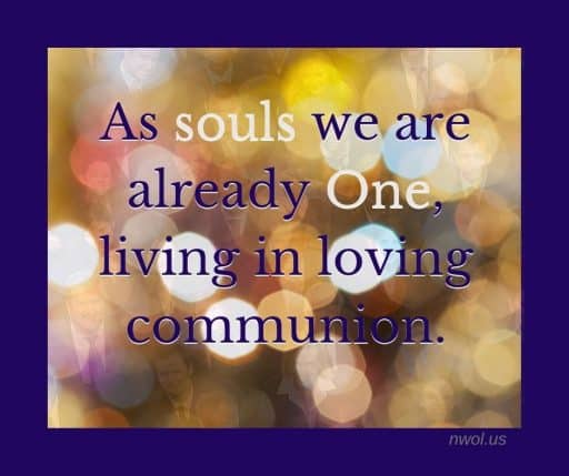As souls we are already one, living in loving communion.