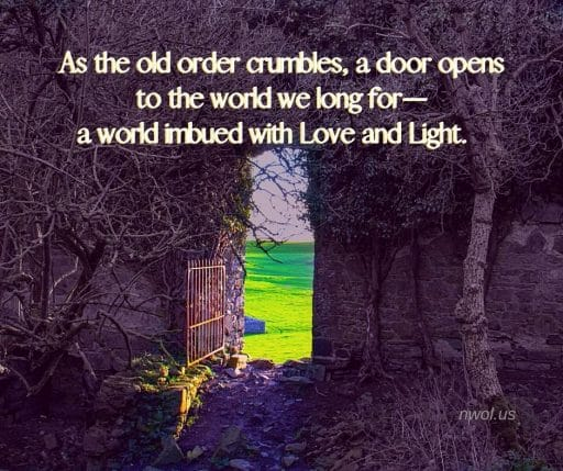 As the old order crumbles, a door opens to the world we long for—a world imbued with Love and Light.