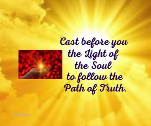 Cast before you the Light of the Soul to follow the path of Truth.