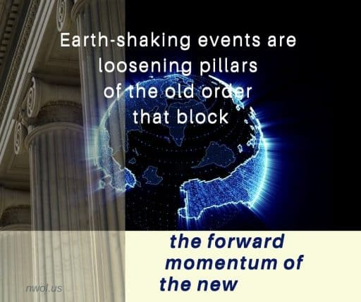 Earth-shaking events are loosening pillars of the old order that block the forward momentum of the new.