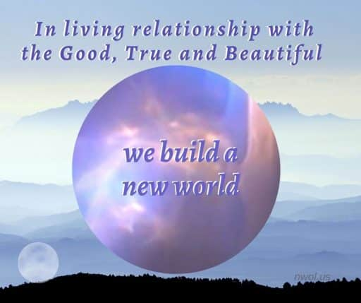 In living relationship with the Good, True and Beautiful we build a new world.