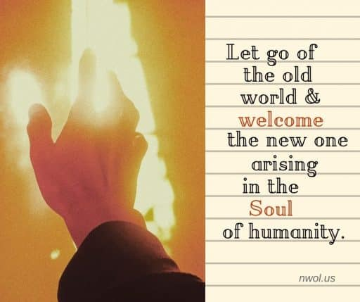 Let go of the old world and welcome the new one arising in the Soul of humanity.