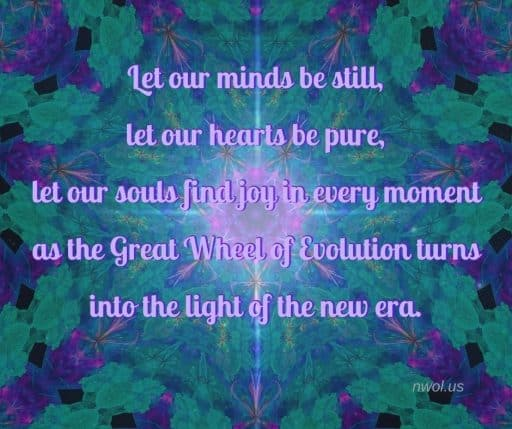 Let our minds be still, let our hearts be pure, let our souls find joy in every moment as the Great Wheel of Evolution turns into the light of the new era.