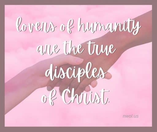 Lovers of humanity are the true disciples of Christ.