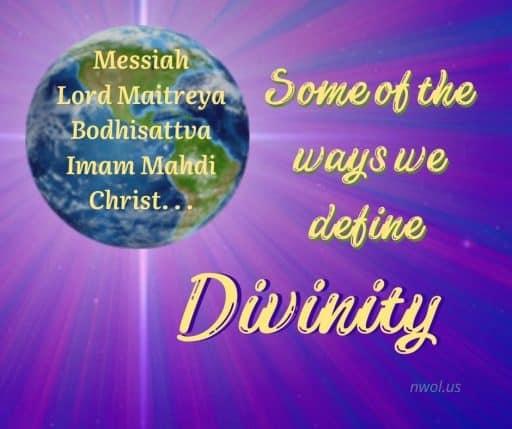 Messiah, Lord Maitreya, Bodhisattva, Imam Mahdi, Christ. . . Some of the ways we define Divinity.