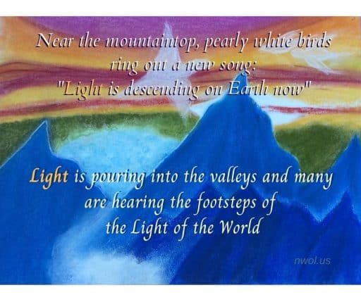 """Near the mountaintop pearly white birds ring out a new song: """"Light is descending on Earth now."""" Light is pouring into the valleys and many are hearing the footsteps of the Light of the World."""
