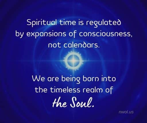 Spiritual time is measure by expansions of consciousness, not calendars. We are being born into the timeless realm of the Soul.