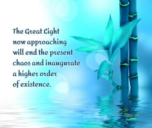 The Great Light now approaching will end the present chaos and inaugurate a higher order of existence.