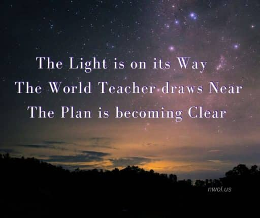 The Light is on its way. The World Teacher draws near. The Plan is becoming clear.