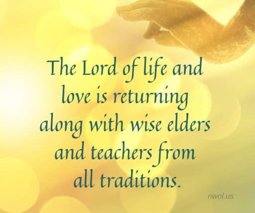 The Lord of Life and love is returning, along with wise elders and teachers from all traditions.