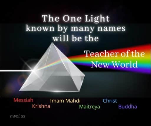 The One Light known by many names will be the Teacher of the New World. Messiah, Krishna, Imam Mahdi, Maitreya, Christ, Buddha.
