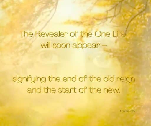 The Revealer of the One Life will soon appear—signifying the end of the old reign and the start of the new.