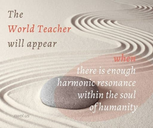 The World Teacher will appear when there is enough harmonic resonance within the human soul.