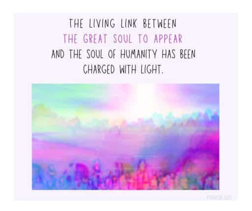 The living link between the great Soul to appear and the Soul of humanity has been charged with light.