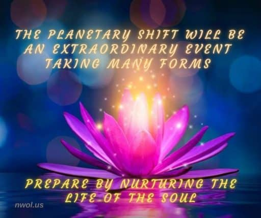 The planetary shift will be an extraordinary event taking many forms. Prepare by nurturing the Life of the Soul.