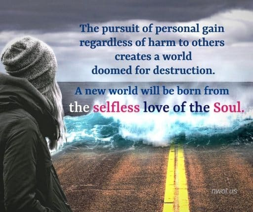 The pursuit of personal gain regardless of harm to others creates a world doomed for destruction. A new world will be born from the selfless love of the Soul.