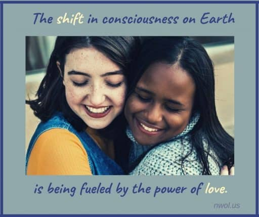The shift of consciousness on Earth is being fueled by the power of Love.