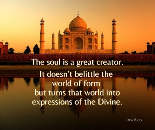The soul is a great creator. It doesn't belittle the world of form but turns that world into expressions of the Divine.