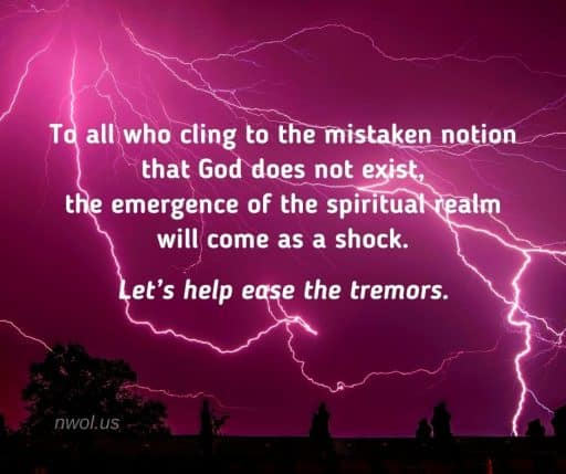 To all who cling to the mistaken notion that God does not exist, the emergence of the spiritual realm will come as a shock. Let's help ease the tremors.