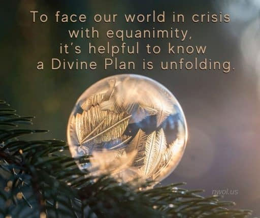 To face our world in crisis with equanimity, it's helpful to know a Divine Plan is unfolding.