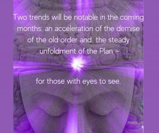 Two trends will be notable in coming months: an acceleration of the demise of the old order and the steady unfoldment of the Plan—for those with eyes to see.