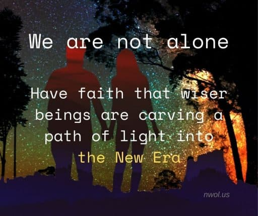 We are not alone. Have faith that Wiser Beings are carving a path of light into the New Era.