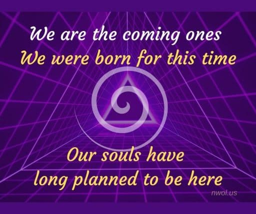 We are the coming ones. We were born for this time. Our souls have long planned to be here.
