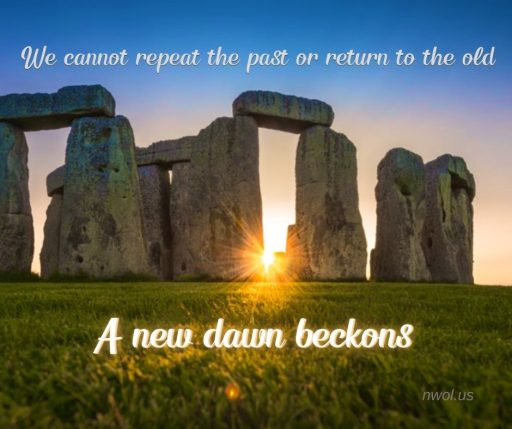 We cannot repeat the past or return to the old. A new dawn beckons.