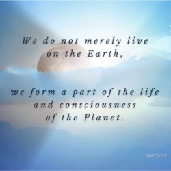We do not merely live on the Earth