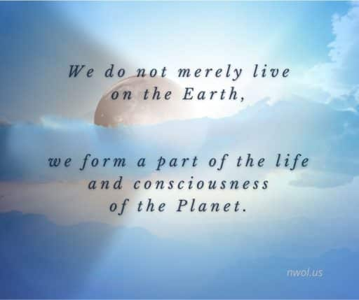 We do not merely live on the Earth, we form a part of the life and consciousness of the Planet.