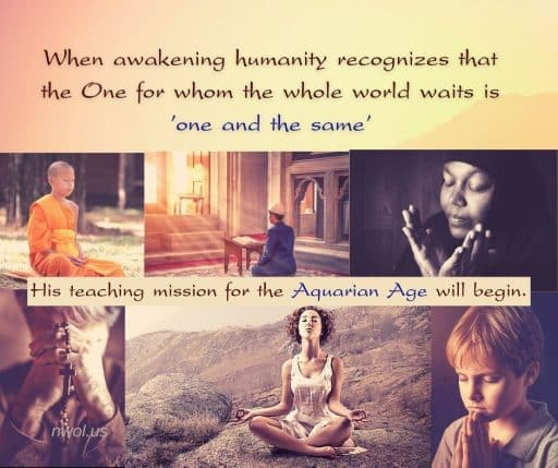 When awakening humanity recognizes that the One for whom the whole world waits is 'one and the same' His teaching mission for the Aquarian Age will begin.
