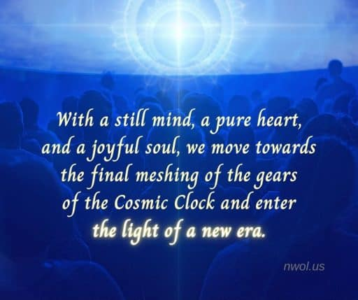 With a still mind, a pure heart and a joyful soul, we move towards the final meshing of the gears of the Cosmic Clock and enter the light of a new era.